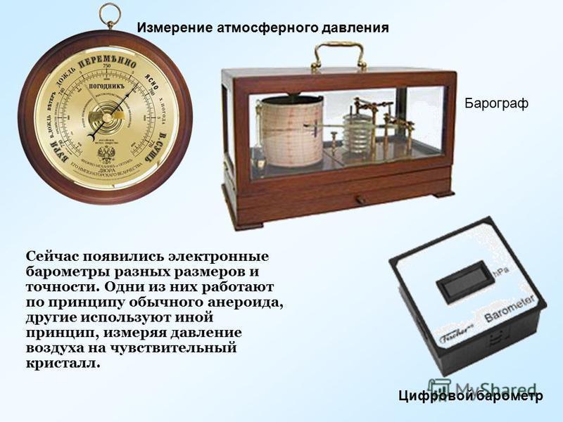 Измерение атмосферного давления Барограф Цифровой барометр Сейчас появились электронные барометры разных размеров и точности. Одни из них работают по принципу обычного анероида, другие используют иной принцип, измеряя давление воздуха на чувствительн