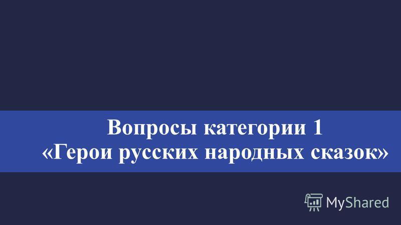 Вопросы категории 1 «Герои русских народных сказок»
