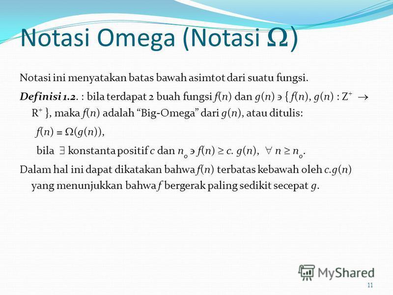 Notasi Omega (Notasi ) Notasi ini menyatakan batas bawah asimtot dari suatu fungsi. Definisi 1.2. : bila terdapat 2 buah fungsi f(n) dan g(n) { f(n), g(n) : Z + R + }, maka f(n) adalah Big-Omega dari g(n), atau ditulis: f(n) = (g(n)), bila konstanta