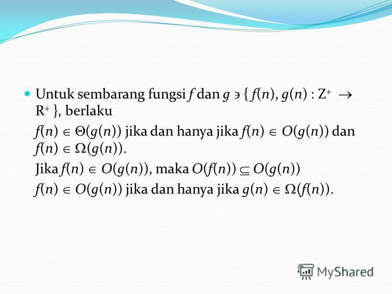 Untuk sembarang fungsi f dan g { f(n), g(n) : Z + R + }, berlaku f(n) (g(n)) jika dan hanya jika f(n) O(g(n)) dan f(n) (g(n)). Jika f(n) O(g(n)), maka O(f(n)) O(g(n)) f(n) O(g(n)) jika dan hanya jika g(n) (f(n)).