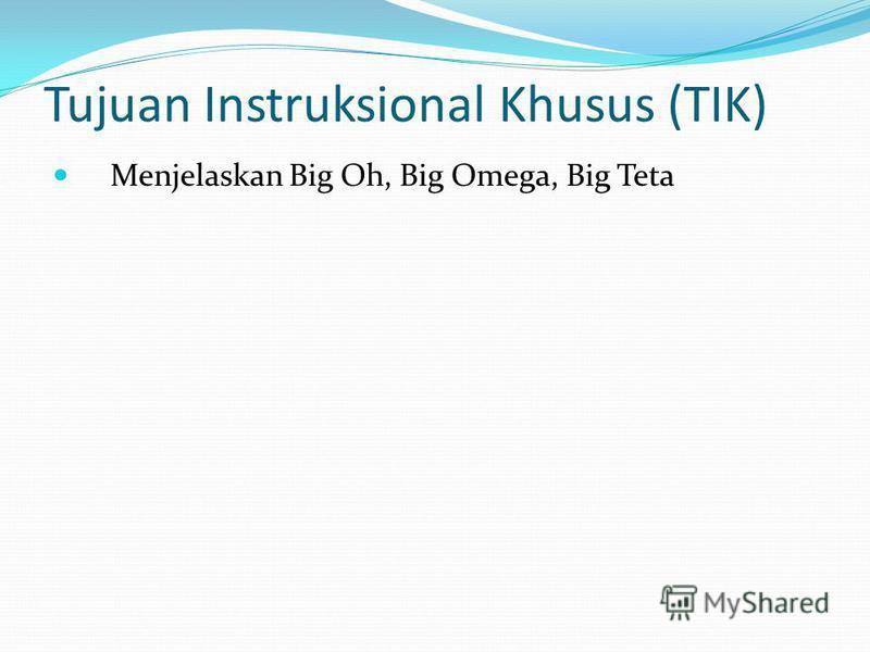 Tujuan Instruksional Khusus (TIK) Menjelaskan Big Oh, Big Omega, Big Teta