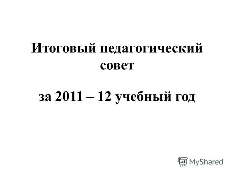 Итоговый педагогический совет за 2011 – 12 учебный год