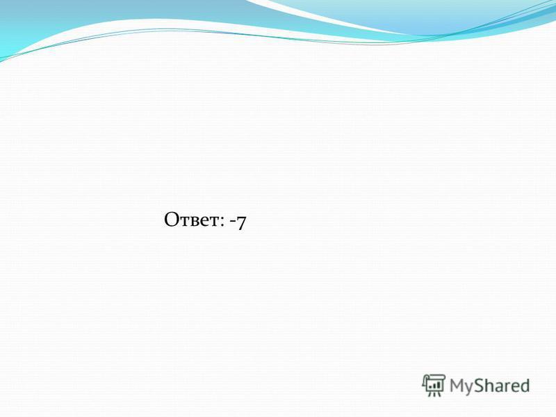 Ответ: -7