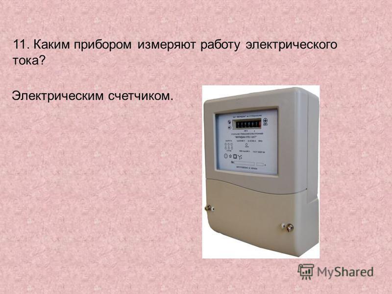 11. Каким прибором измеряют работу электрического тока? Электрическим счетчиком.