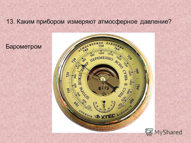 13. Каким прибором измеряют атмосферное давление? Барометром