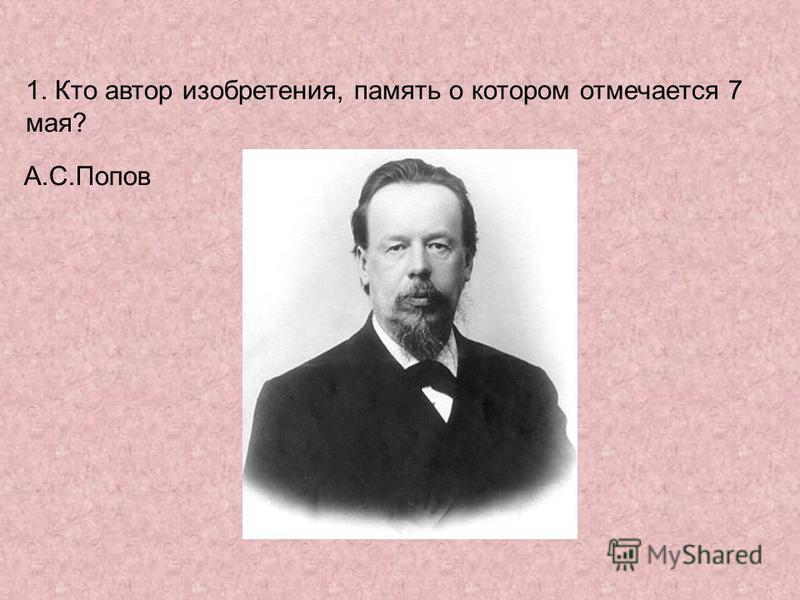 1. Кто автор изобретения, память о котором отмечается 7 мая? А.С.Попов