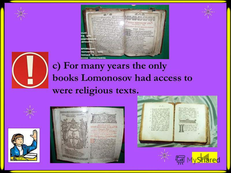 c) For many years the only books Lomonosov had access to were religious texts.