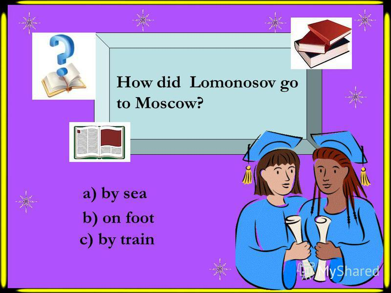 How did Lomonosov go to Moscow? a) by sea b) on foot c) by train