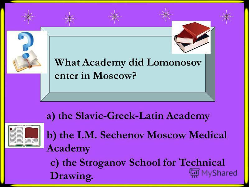 What Academy did Lomonosov enter in Moscow? a) the Slavic-Greek-Latin Academy b) the I.M. Sechenov Moscow Medical Academy c) the Stroganov School for Technical Drawing.