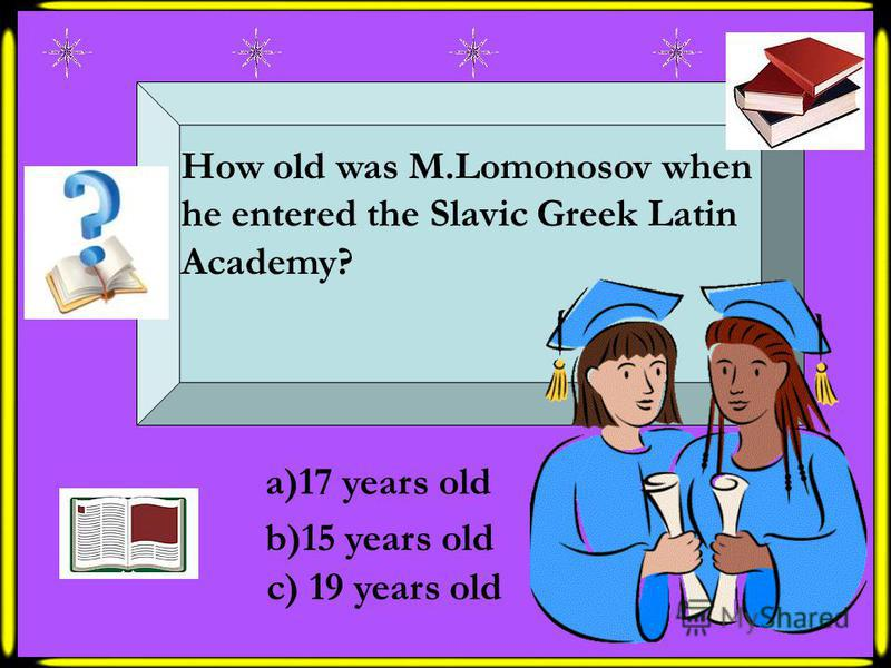 How old was M.Lomonosov when he entered the Slavic Greek Latin Academy? a)17 years old b)15 years old c) 19 years old