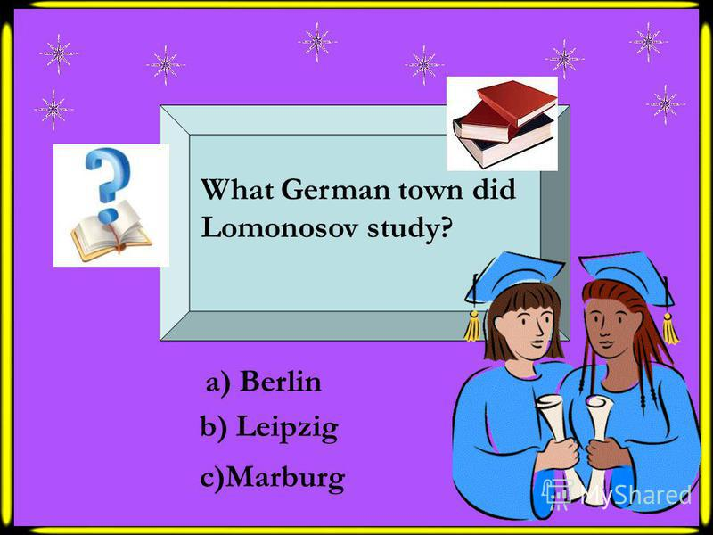 What German town did Lomonosov study? a) Berlin b) Leipzig c)Marburg