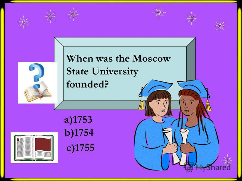 When was the Moscow State University founded? a)1753 b)1754 c)1755
