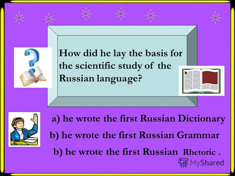 How did he lay the basis for the scientific study of the Russian language? b) he wrote the first Russian Grammar a) he wrote the first Russian Dictionary b) he wrote the first Russian Rhetoric.