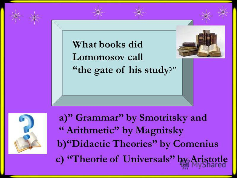 What books did Lomonosov call the gate of his study ? a) Grammar by Smotritsky and Arithmetic by Magnitsky b)Didactic Theories by Comenius c) Theorie of Universals by Aristotle