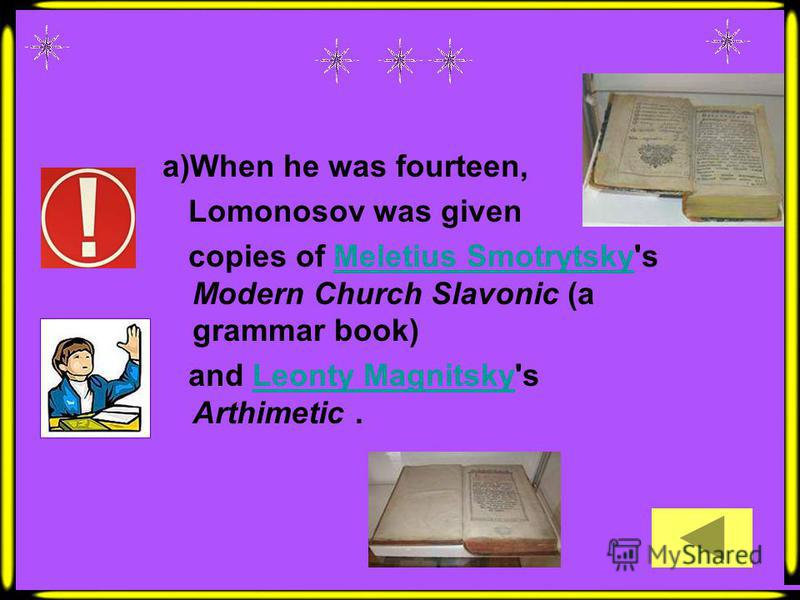 a)When he was fourteen, Lomonosov was given copies of Meletius Smotrytsky's Modern Church Slavonic (a grammar book)Meletius Smotrytsky and Leonty Magnitsky's Arthimetic.Leonty Magnitsky