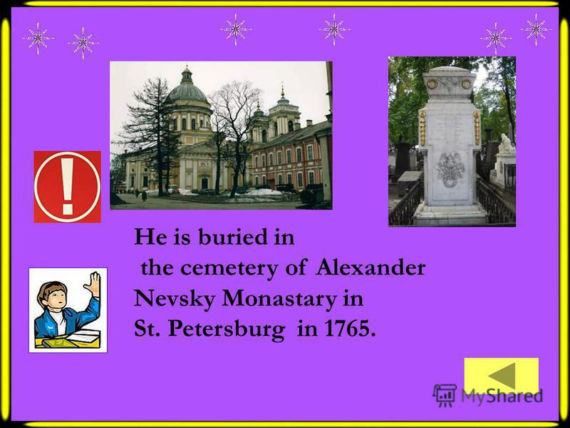 He is buried in the cemetery of Alexander Nevsky Monastary in St. Petersburg in 1765.