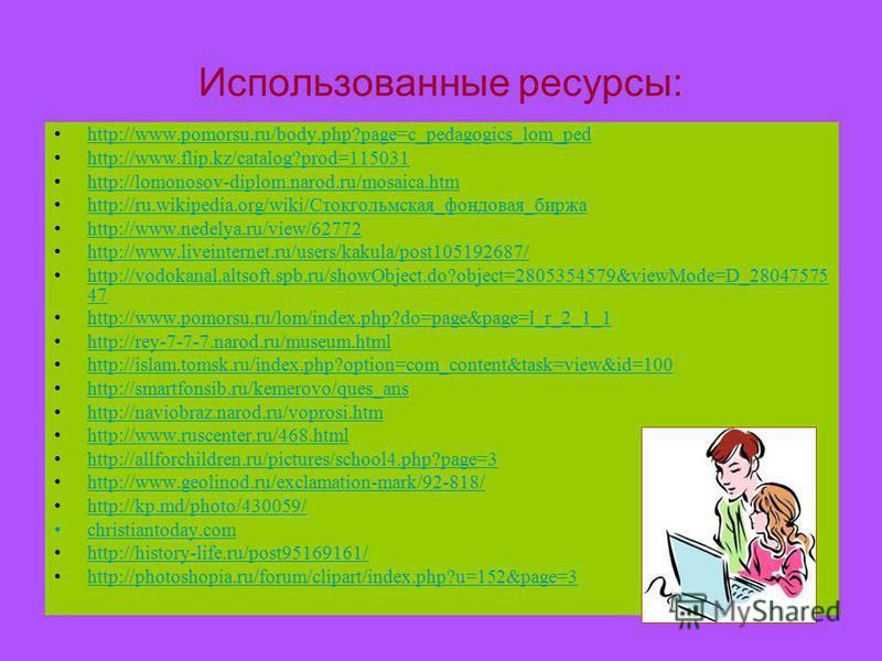 Использованные ресурсы: http://www.pomorsu.ru/body.php?page=c_pedagogics_lom_ped http://www.flip.kz/catalog?prod=115031 http://lomonosov-diplom.narod.ru/mosaica.htm http://ru.wikipedia.org/wiki/Стокгольмская_фондовая_биржа http://www.nedelya.ru/view/