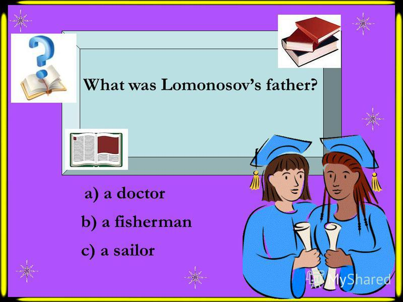 What was Lomonosovs father? a) a doctor b) a fisherman c) a sailor