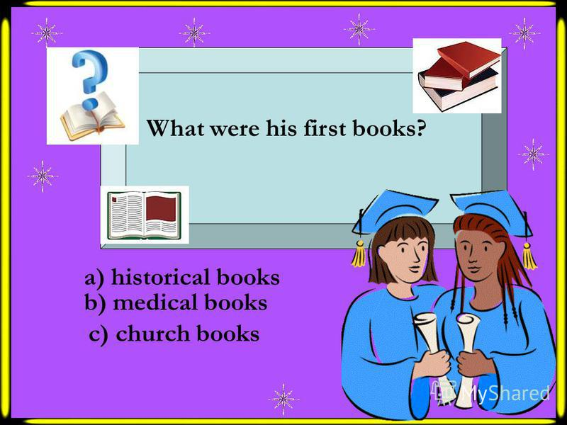 What were his first books? a) historical books b) medical books c) church books