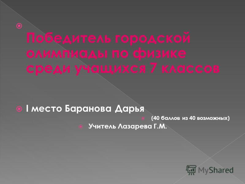 Победитель городской олимпиады по физике среди учащихся 7 классов I место Баранова Дарья (40 баллов из 40 возможных) Учитель Лазарева Г.М.