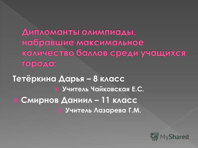 Тетёркина Дарья – 8 класс Учитель Чайковская Е.С. Смирнов Даниил – 11 класс Учитель Лазарева Г.М.