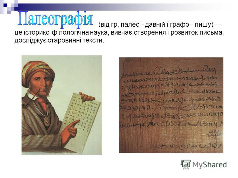 (від гр. палео - давній і графо - пишу) це історико-філологічна наука, вивчає створення і розвиток письма, досліджує старовинні тексти.
