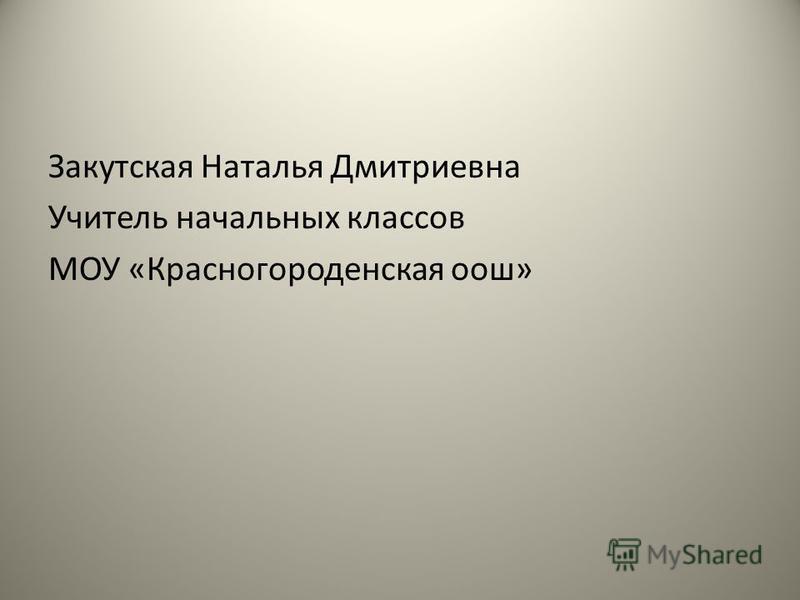 Закутская Наталья Дмитриевна Учитель начальных классов МОУ «Красногороденская оош»