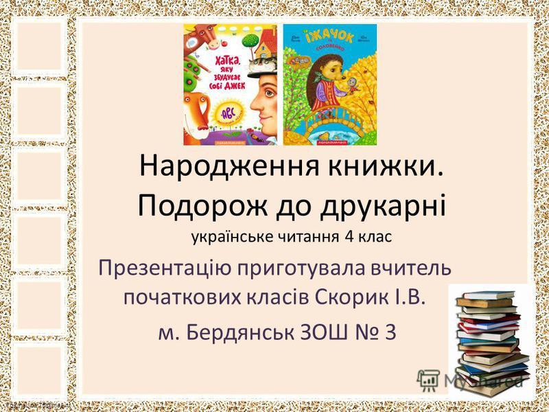 FokinaLida.75@mail.ru Народження книжки. Подорож до друкарні українське читання 4 клас Презентацію приготувала вчитель початкових класів Скорик І.В. м. Бердянськ ЗОШ 3
