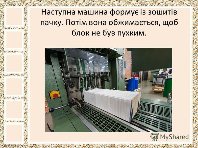 FokinaLida.75@mail.ru Наступна машина формує із зошитів пачку. Потім вона обжимається, щоб блок не був пухким.