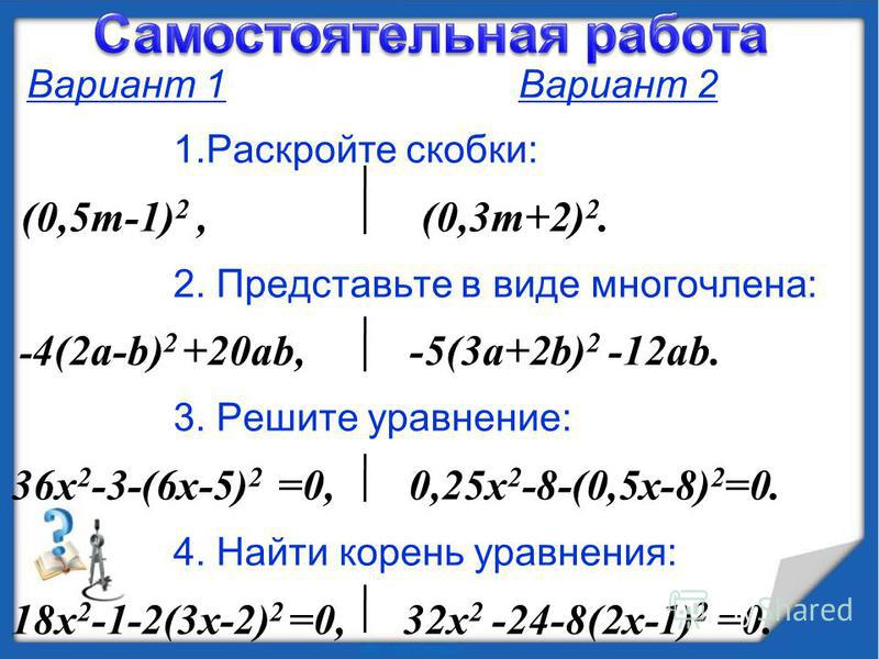 Вариант 1 Вариант 2 1. Раскройте скобки: (0,5m-1) 2, (0,3m+2) 2. 2. Представьте в виде многочлена: - 4(2 а-b) 2 +20ab, -5(3a+2b) 2 -12ab. 3. Решите уравнение: 36 х 2 -3-(6 х-5) 2 =0, 0,25x 2 -8-(0,5x-8) 2 =0. 4. Найти корень уравнения: 18 х 2 -1-2(3