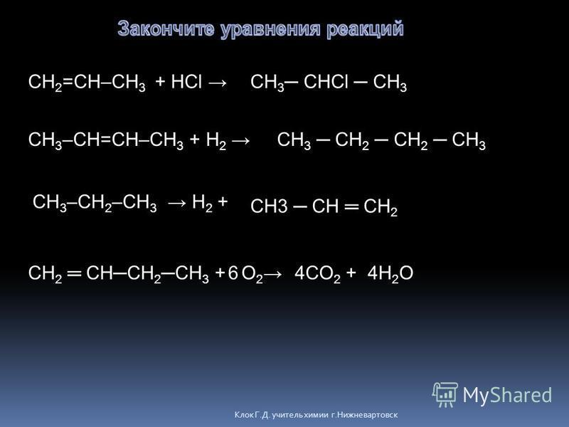 Клок Г.Д. учитель химии г.Нижневартовск CH 2 =CH–CH 3 + HCl CH 3 –CH=CH–CH 3 + H 2 CH 3 –CH 2 –CH 3 H 2 + CH 2 CHCH 2 CH 3 + O 2 CH 3 CHCl CH 3 CH 3 CH 2 CH 2 CH 3 CH3 CH CH 2 4CO 2 + 4H 2 O6
