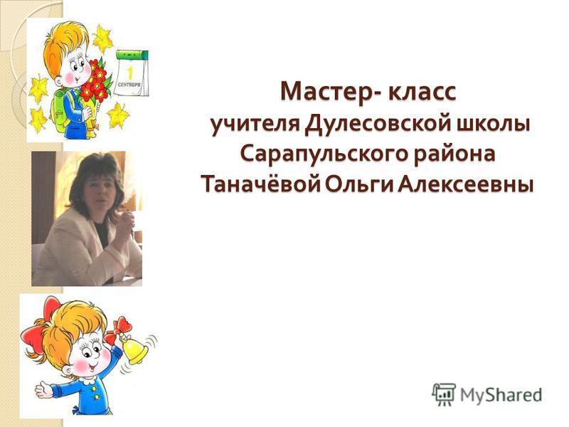 Мастер - класс учителя Дулесовской школы Сарапульского района Таначёвой Ольги Алексеевны