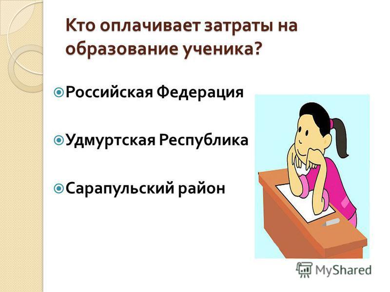 Кто оплачивает затраты на образование ученика ? Российская Федерация Удмуртская Республика Сарапульский район