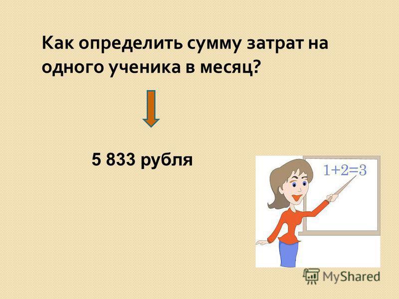 Как определить сумму затрат на одного ученика в месяц ? 5 833 рубля