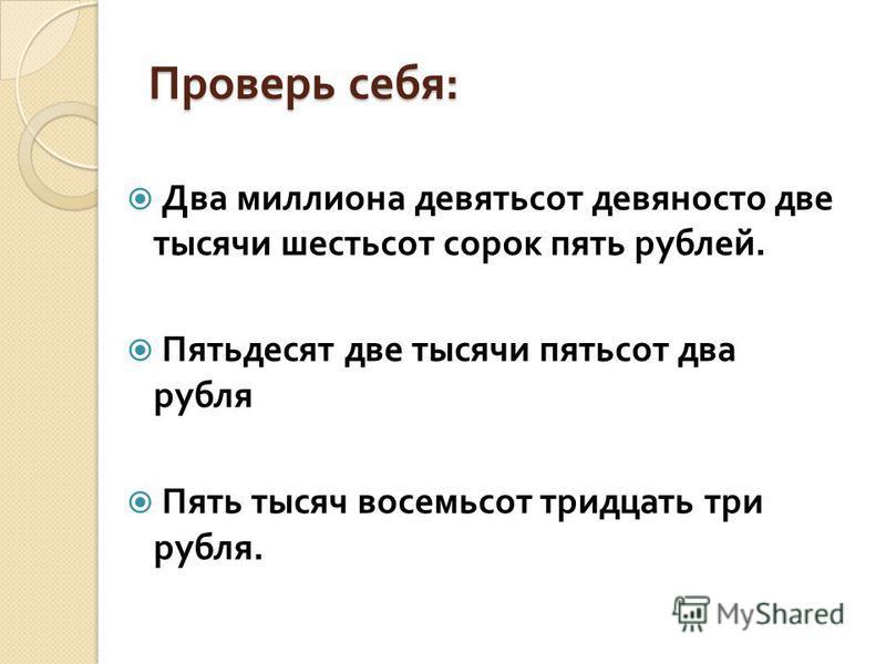 Проверь себя : Два миллиона девятьсот девяносто две тысячи шестьсот сорок пять рублей. Пятьдесят две тысячи пятьсот два рубля Пять тысяч восемьсот тридцать три рубля.