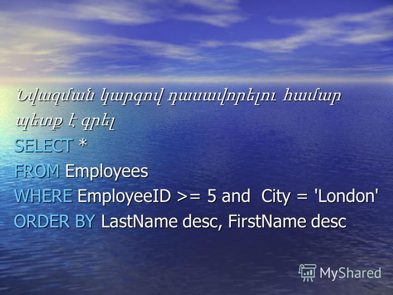 Նվազման կարգով դասավորելու համար պետք է գրել SELECT * FROM Employees WHERE EmployeeID >= 5 and City = 'London' ORDER BY LastName desc, FirstName desc