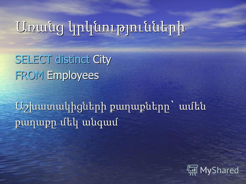 Առանց կրկնությունների SELECT distinct City FROM Employees Աշխատակիցների քաղաքները ` ամեն քաղաքը մեկ անգամ
