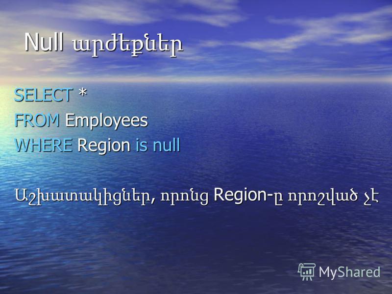 Null արժեքներ SELECT * FROM Employees WHERE Region is null Աշխատակիցներ, որոնց Region- ը որոշված չէ