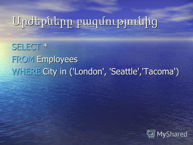 Արժեքները բազմությունից SELECT * FROM Employees WHERE City in ('London', 'Seattle','Tacoma')