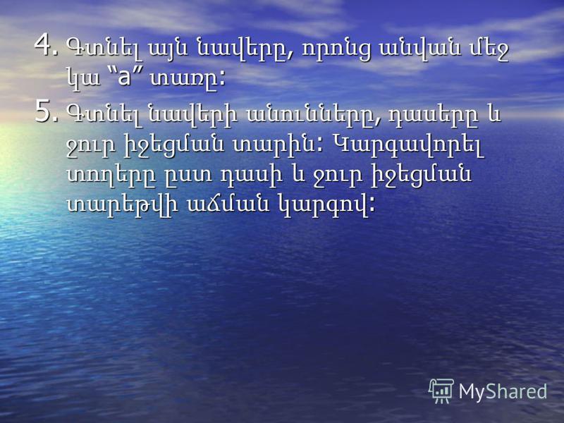 4. Գտնել այն նավերը, որոնց անվան մեջ կա a տառը : 5. Գտնել նավերի անունները, դասերը և ջուր իջեցման տարին : Կարգավորել տողերը ըստ դասի և ջուր իջեցման տարեթվի աճման կարգով :