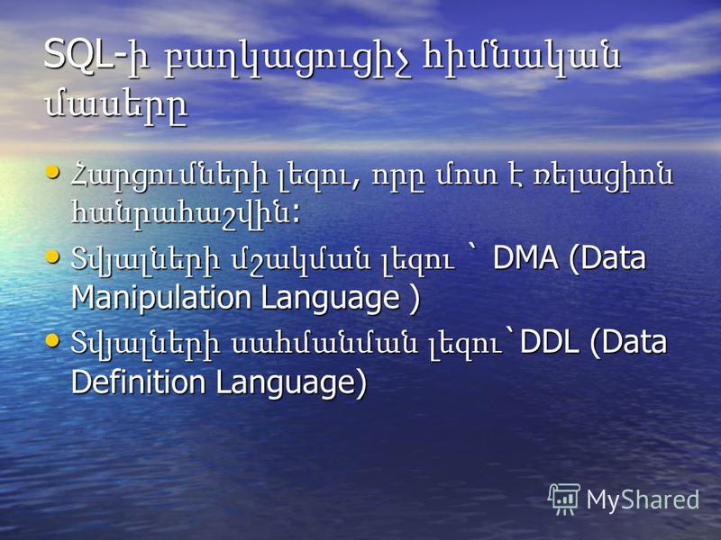 SQL- ի բաղկացուցիչ հիմնական մասերը Հարցումների լեզու, որը մոտ է ռելացիոն հանրահաշվին : Հարցումների լեզու, որը մոտ է ռելացիոն հանրահաշվին : Տվյալների մշակման լեզու ` DMA (Data Manipulation Language ) Տվյալների մշակման լեզու ` DMA (Data Manipulation La