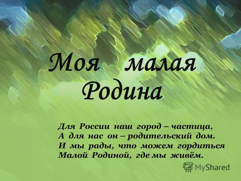 Моя малая Родина Для России наш город – частица, А для нас он – родительский дом. И мы рады, что можем гордиться Малой Родиной, где мы живём.