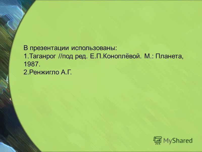 В презентации использованы: 1. Таганрог //под ред. Е.П.Коноплёвой. М.: Планета, 1987. 2. Ренжигло А.Г.