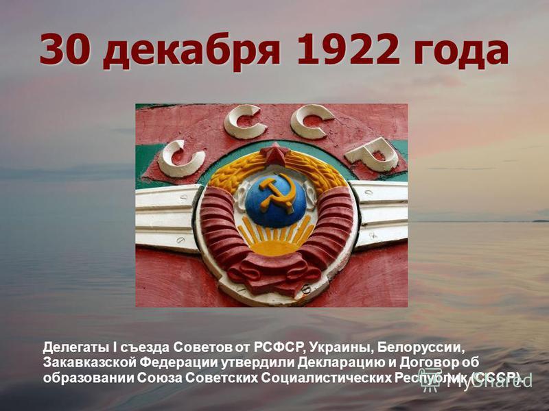 30 декабря 1922 года Делегаты I съезда Советов от РСФСР, Украины, Белоруссии, Закавказской Федерации утвердили Декларацию и Договор об образовании Союза Советских Социалистических Республик (СССР).