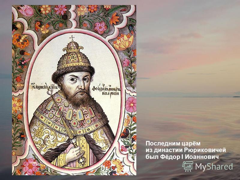 Последним царём из династии Рюриковичей был Фёдор I Иоаннович