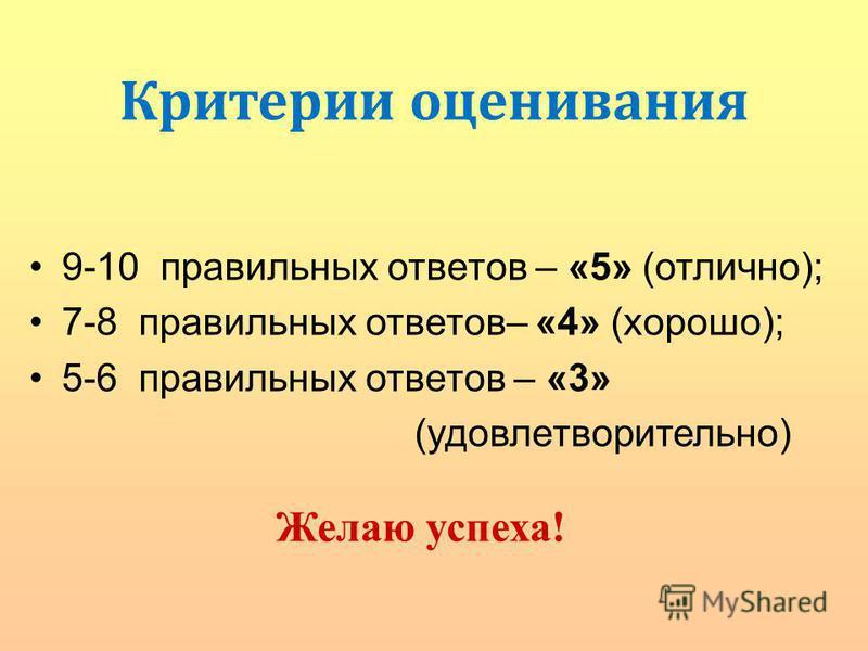 9-10 правильных ответов – «5» (отлично); 7-8 правильных ответов– «4» (хорошо); 5-6 правильных ответов – «3» (удовлетворительно) Желаю успеха! Критерии оценивания