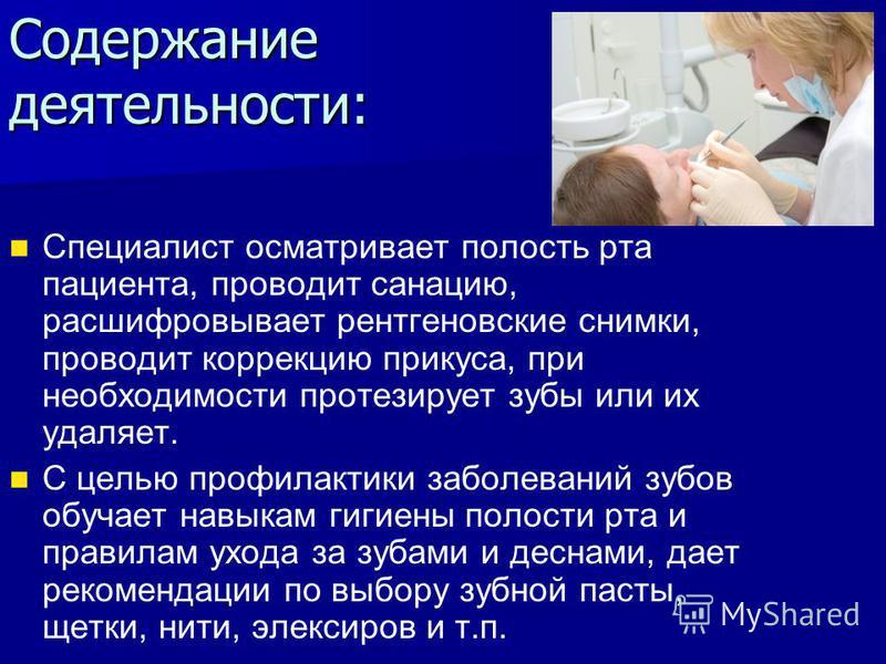 Содержание деятельности: Специалист осматривает полость рта пациента, проводит санацию, расшифровывает рентгеновские снимки, проводит коррекцию прикуса, при необходимости протезирует зубы или их удаляет. С целью профилактики заболеваний зубов обучает