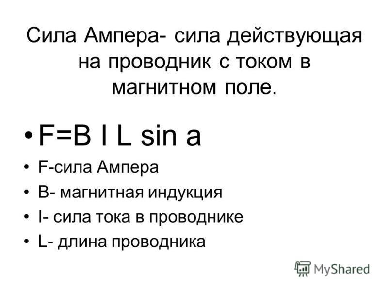 Сила Ампера- сила действующая на проводник с током в магнитном поле. F=B I L sin а F-сила Ампера B- магнитная индукция I- сила тока в проводнике L- длина проводника