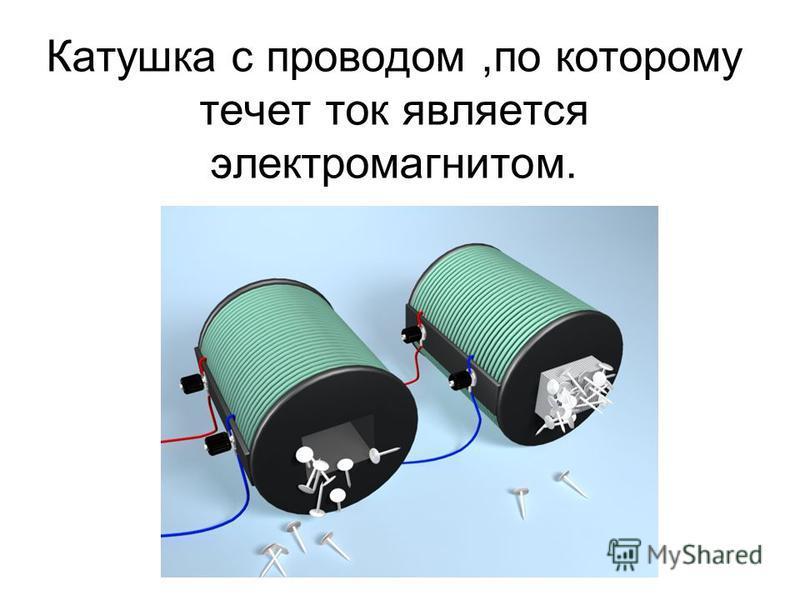 Катушка с проводом,по которому течет ток является электромагнитом.