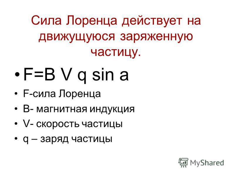 Сила Лоренца действует на движущуюся заряженную частицу. F=B V q sin а F-сила Лоренца B- магнитная индукция V- скорость частицы q – заряд частицы